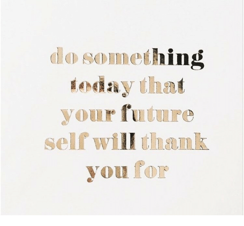 Future, Thank You, and Today: do something  today that  your future  self will thank  you for