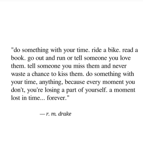 "Drake, Love, and Run: ""do something with your time. ride a bike. read a  book. go out and run or tell someone you love  them. tell someone you miss them and never  waste a chance to kiss them. do something with  your time, anything, because every moment you  don't, you're losing a part of yourself. a moment  lost in time... forever.""  r. m. drake"