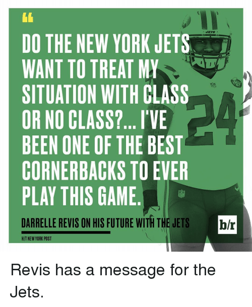 New York, New York Jets, and New York Post: DO THE NEW YORK JETS  WANT TO TREAT MY  SITUATION WITH CLASS  OR NO CLASS?... I'VE  BEEN ONE OF THE BEST  CORNERBACKS TO EVER  PLAY THIS GAME  DARRELLE REVIS ON HIS FUTURE WITH THE JETS br  HIT NEW YORK POST Revis has a message for the Jets.