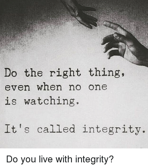 Memes, Integrity, and Live: Do the right thing.  even when no one  is watching.  It's called integrity Do you live with integrity?