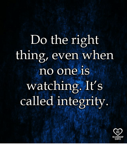 Memes, Integrity, and Quotes: Do the right  thing, even when  no one is  watching. It's  called integrity  RO  RELATIONSHIP  QUOTES