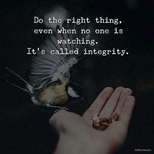 Integrity, Do the Right Thing, and One: Do the right thing,  even when no one is  watching.  It's called integrity.  Kahlon Movers