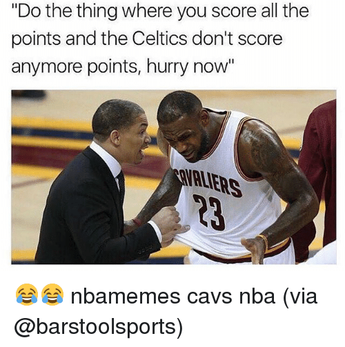 """Basketball, Cavs, and Nba: """"Do the thing where you score all the  points and the Celtics don't score  anymore points, hurry now 😂😂 nbamemes cavs nba (via @barstoolsports)"""
