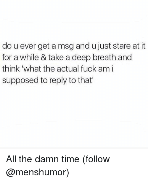 Funny, Fuck, and Time: do u ever get a msg and u just stare at it  for a while & take a deep breath and  think 'what the actual fuck am i  supposed to reply to that' All the damn time (follow @menshumor)