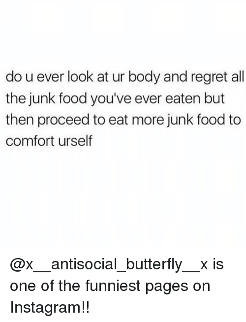 Food, Instagram, and Memes: do u ever look at ur body and regret all  the junk food you've ever eaten but  then proceed to eat more junk food to  comfort urself @x__antisocial_butterfly__x is one of the funniest pages on Instagram!!