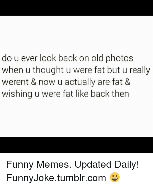 Funny, Memes, and Tumblr: do u ever look back on old photos  when u thought u were fat but u really  werent & now u actually are fat &  wishing u were fat like back thern Funny Memes. Updated Daily! ⇢ FunnyJoke.tumblr.com 😀