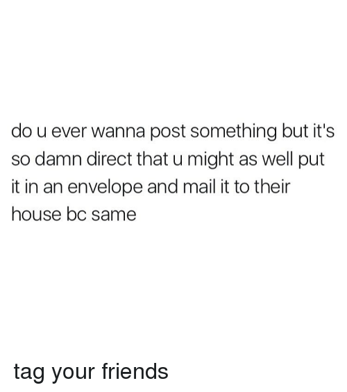 Memes, Mail, and 🤖: do u ever wanna post something but it's  so damn direct that u might as well put  it in an envelope and mail it to their  house bc same tag your friends