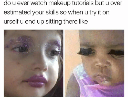 Makeup, Watch, and Tutorials: do u ever watch makeup tutorials but u over  estimated your skills so when u try it on  urself u end up sitting there like