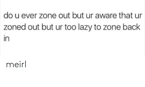 Lazy, MeIRL, and Back: do u ever zone out but ur aware that ur  zoned out but ur too lazy to zone back  in meirl