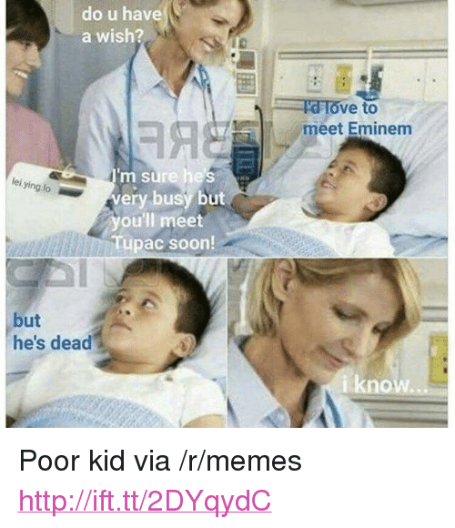 "Eminem, Memes, and Soon...: do u have  a wish?  ve to  meet Eminem  m sure hes  very busy but  you'll meet  Tupac soon  lei ying lo  but  he's dead  iknow i <p>Poor kid via /r/memes <a href=""http://ift.tt/2DYqydC"">http://ift.tt/2DYqydC</a></p>"