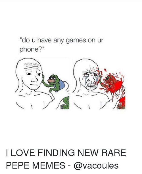 """Love, Meme, and Memes: """"do u have any games on ur  phone?  slut parad I LOVE FINDING NEW RARE PEPE MEMES - @vacoules"""