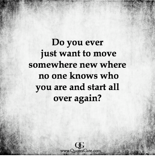 Do Vou Ever Iust Want To Move Somewhere New Where No One Knows Who