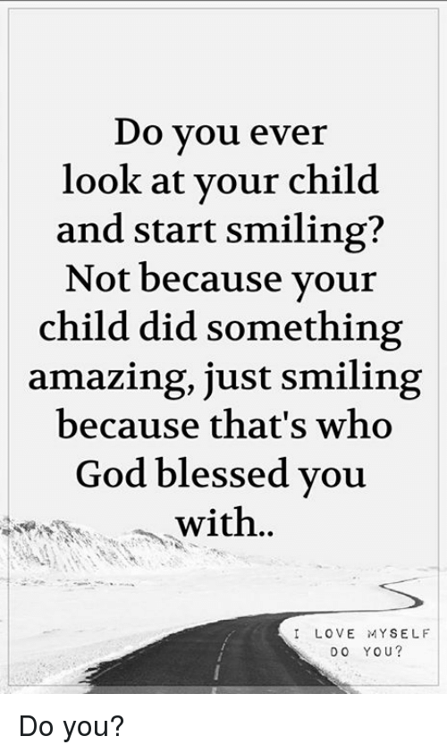 Blessed, God, and Memes: Do vou ever  look at vour child  and start smiling?  Not because vour  child did something  amazing, just smiling  because that's who  God blessed vouu  with..  ILOVE MYSELF  DO YOU? Do you?