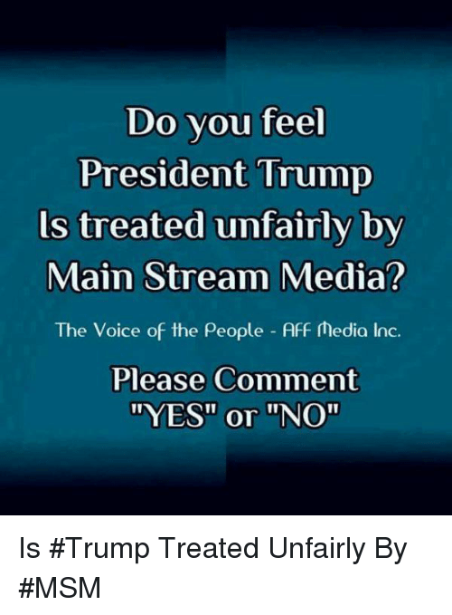 """Memes, The Voice, and Trump: Do vou feel  President Trump  ls treated unfairly by  Main Stream Media?  The Voice of the People Aff Media Inc.  Please Comment  """"YES"""" or """"NO"""" Is #Trump Treated Unfairly By #MSM"""