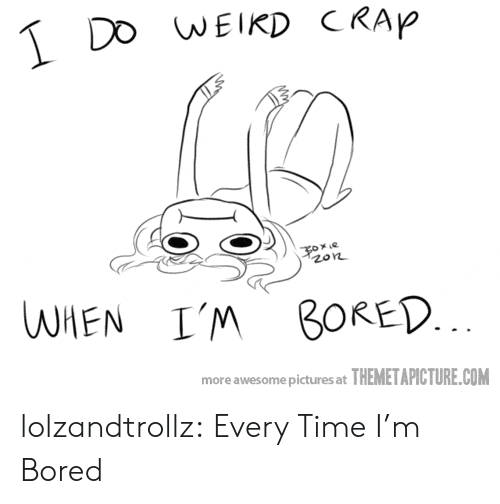 Bored, Tumblr, and Blog: DO WEIKD CRAP  e  zon  WHEN  I'M BORED.  more awesome pictures at THEMETAPICTURE.COM lolzandtrollz:  Every Time I'm Bored