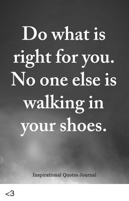 Do What Is Right For You No One Else Is Walking In Our Shoes Y