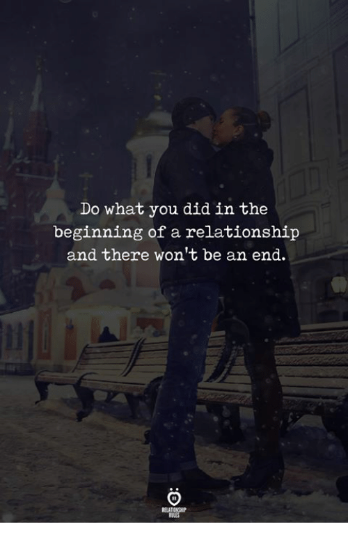 Did, You, and What: Do what you did in the  beginning of a relationship  and there won't be an end.