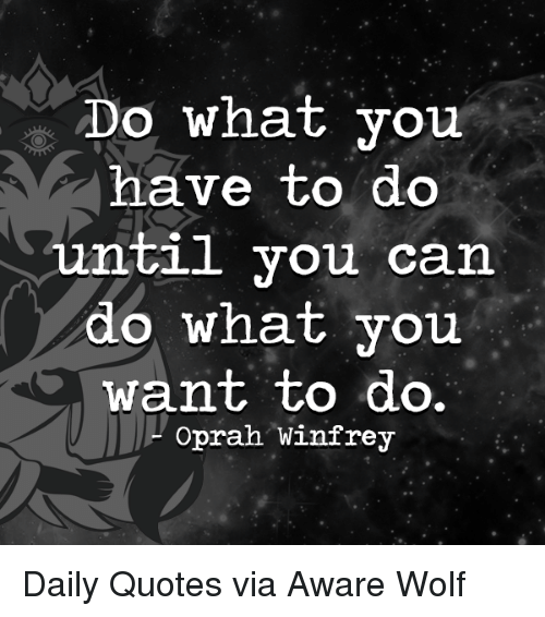 Do What You Have To Do Until You Can Do What You Want To Do Oprah