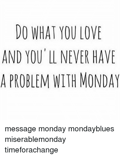 Memes, 🤖, and Problem: DO WHAT YOU LOVE  AND YOU LL NEVER HAVE  A PROBLEM WITH MONDAY message monday mondayblues miserablemonday timeforachange