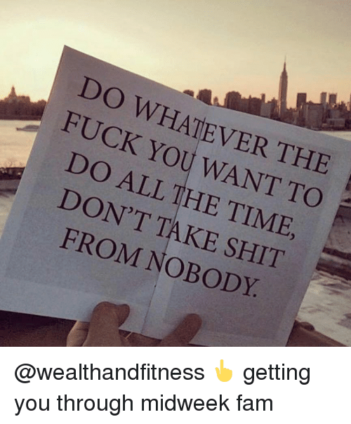 Fam, Fuck You, and Gym: DO WHATEVER THE  FUCK YOU WANT TO  DO ALL THE TIME,  DON'T AKE SHIT  FROM NOBODY @wealthandfitness 👆 getting you through midweek fam
