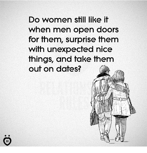 Women, Nice, and Dates: Do women still like it  when men open doors  for fhem, surprise fnem  with unexpected nice  things, and take them  out on dates?