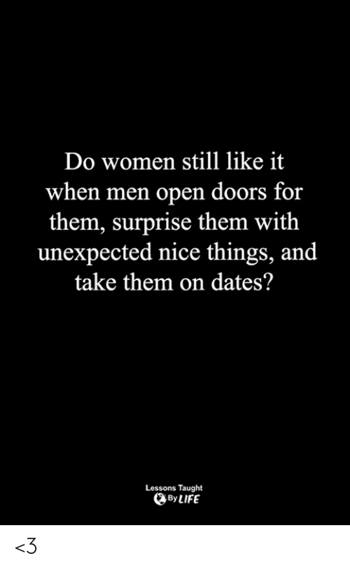 Life, Memes, and Women: Do women still like it  when men open doors for  them, surprise them with  unexpected nice things, and  take them on dates?  Lessons Taught  By LIFE <3