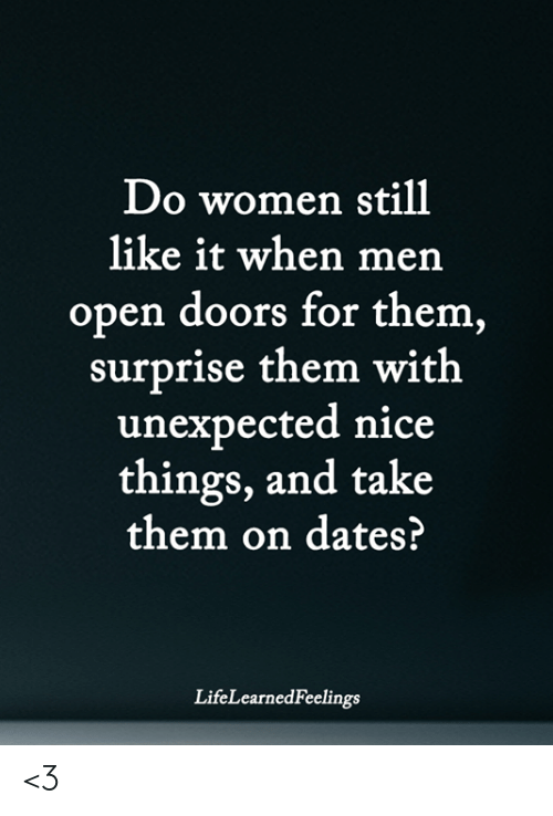 Memes, Women, and Nice: Do women still  like it when mern  open doors for them  surprise them with  unexpected nice  things, and take  them on dates?  LifeLearnedFeelings <3