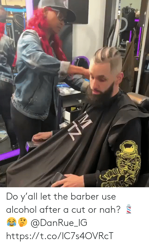 Barber, Alcohol, and Nah: Do y'all let the barber use alcohol after a cut or nah? 💈😂🤔 @DanRue_IG https://t.co/IC7s4OVRcT