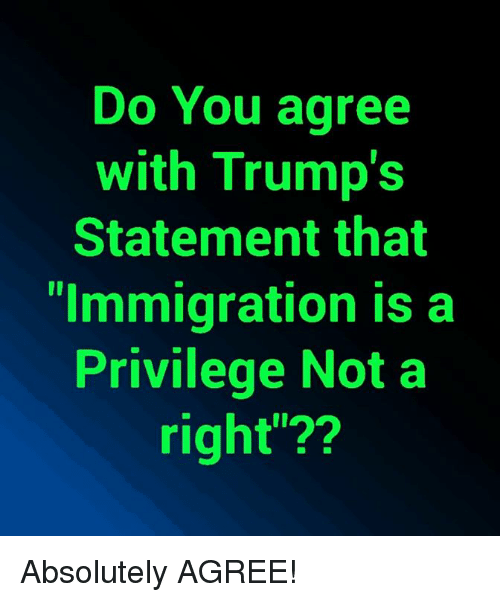 """Memes, Immigration, and 🤖: Do You agree  with Trump's  Statement that  """"Immigration is a  Privilege Not a  right""""?? Absolutely AGREE!"""