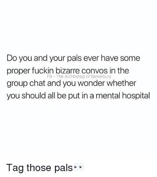Group Chat, Chat, and Hospital: Do you and your pals ever have some  proper fuckin bizarre convos in the  group chat and you wonder whether  you should all be put in a mental hospital  FB The Archbishop of Banterbury Tag those pals👀