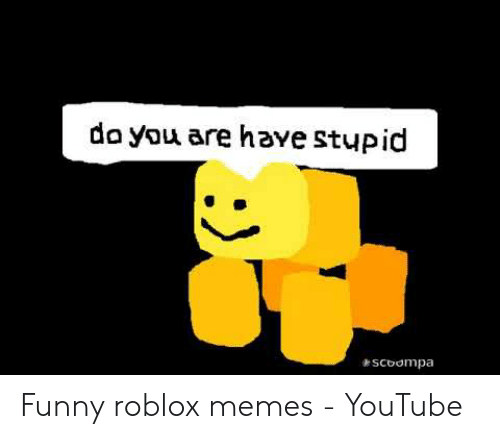 Do You Are Have Stupid Scoompa Funny Roblox Memes Youtube