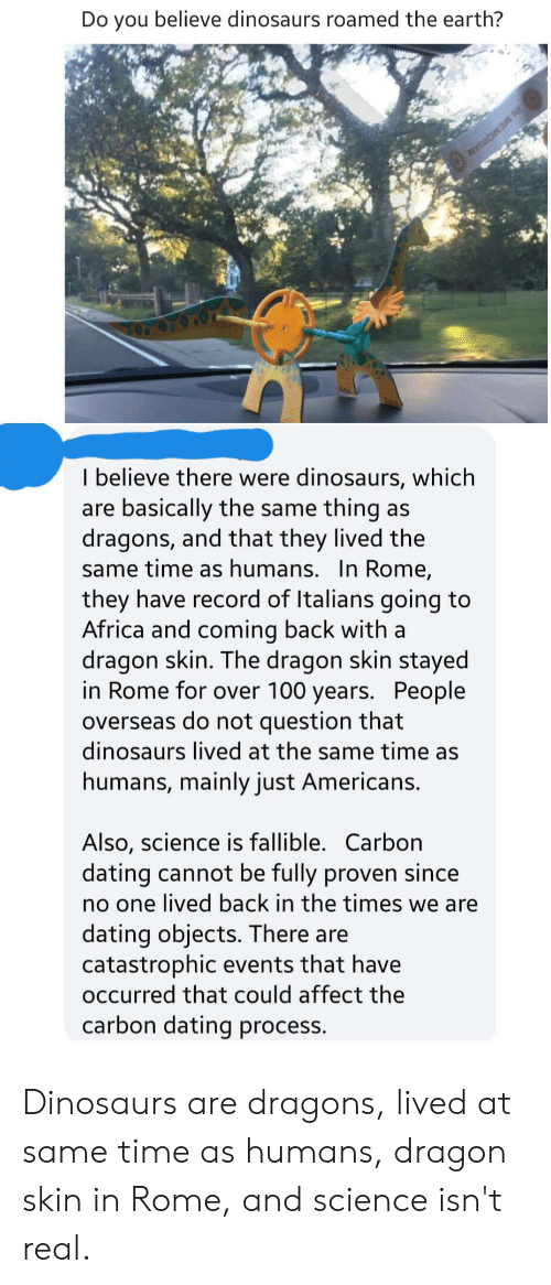 Africa, Dating, and Affect: Do you believe dinosaurs roamed the earth?  IN MEMORIAM  I believe there were dinosaurs, which  are basically the same thing as  dragons, and that they lived the  same time as humans. In Rome,  they have record of Italians going to  Africa and coming back with a  dragon skin. The dragon skin stayed  in Rome for over 100 years. People  overseas do not question that  dinosaurs lived at the same time as  humans, mainly just Americans.  Also, science is fallible. Carbon  dating cannot be fully proven since  no one lived back in the times we are  dating objects. There are  catastrophic events that have  occurred that could affect the  carbon dating process. Dinosaurs are dragons, lived at same time as humans, dragon skin in Rome, and science isn't real.