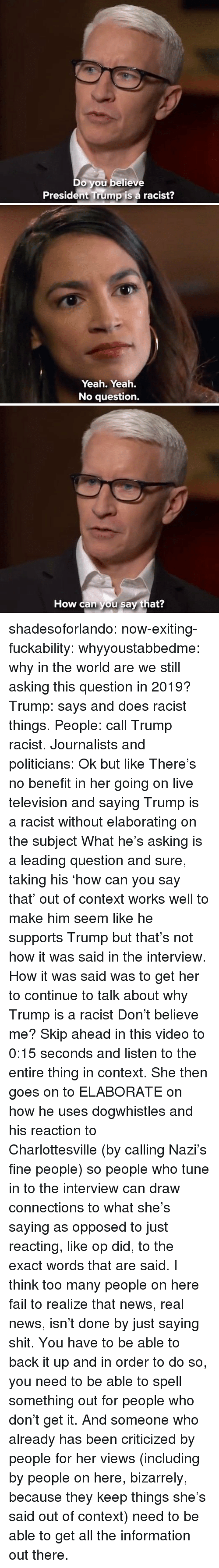 Fail, News, and Shit: Do you believe  President Trump is a racist?   Yeah. Yeah.  No question.   How can you say that? shadesoforlando:  now-exiting-fuckability:  whyyoustabbedme:  why in the world are we still asking this question in 2019?   Trump: says and does racist things. People: call Trump racist. Journalists and politicians:  Ok but like There's no benefit in her going on live television and saying Trump is a racist without elaborating on the subject What he's asking is a leading question and sure, taking his 'how can you say that' out of context works well to make him seem like he supports Trump but that's not how it was said in the interview. How it was said was to get her to continue to talk about why Trump is a racist Don't believe me? Skip ahead in this video to 0:15 seconds and listen to the entire thing in context. She then goes on to ELABORATE on how he uses dogwhistles and his reaction to Charlottesville (by calling Nazi's fine people) so people who tune in to the interview can draw connections to what she's saying as opposed to just reacting, like op did, to the exact words that are said. I think too many people on here fail to realize that news, real news, isn't done by just saying shit. You have to be able to back it up and in order to do so, you need to be able to spell something out for people who don't get it. And someone who already has been criticized by people for her views (including by people on here, bizarrely, because they keep things she's said out of context) need to be able to get all the information out there.
