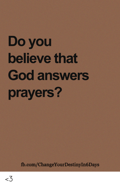 God, Memes, and fb.com: Do you  believe that  God answers  prayers?  fb.com/ChangeYourDestinyIn6Days <3