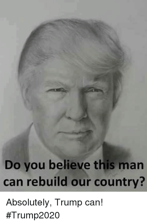 Trump, Can, and Man: Do you believe this man  can rebuild our country? Absolutely, Trump can!  #Trump2020