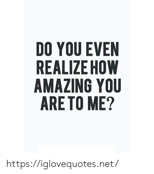 Amazing, How, and Net: DO YOU EVEN  REALIZE HOW  AMAZING YOU  ARE TO ME? https://iglovequotes.net/