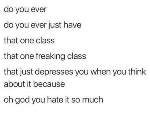 God, Class, and One: do you ever  do you ever just have  that one class  that one freaking class  that just depresses you when you think  about it because  oh god you hate it so much