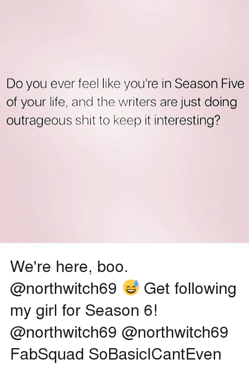 Boo, Life, and Memes: Do you ever feel like you're in Season Five  of your life, and the writers are just doing  outrageous shit to keep it interesting? We're here, boo. @northwitch69 😅 Get following my girl for Season 6! @northwitch69 @northwitch69 FabSquad SoBasicICantEven