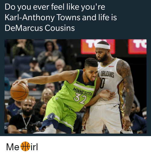 Do You Ever Feel Like You Re Karl Anthony Towns And Life Is Demarcus Cousins Orleans Minne Esot Me Irl Demarcus Cousins Meme On Me Me