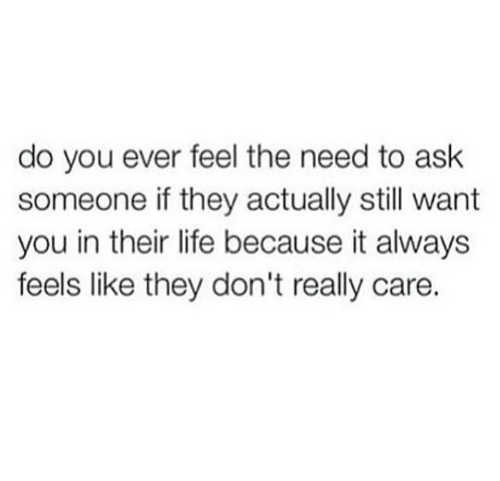 Life, Ask, and They: do you ever feel the need to ask  someone if they actually still want  you in their life because it always  feels like they don't really care.
