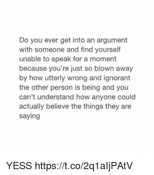 Ignorant, Girl Memes, and How: Do you ever get into an argument  with someone and find yourself  unable to speak for a moment  because you're just so blown away  by how utterly wrong and ignorant  the other person is being and you  can't understand how anyone could  actually believe the things they are  saying YESS https://t.co/2q1aIjPAtV