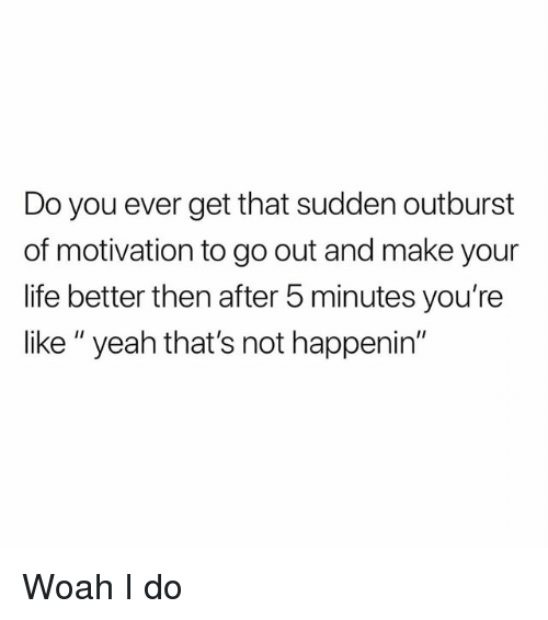 """Life, Memes, and Yeah: Do you ever get that sudden outburst  of motivation to go out and make your  life better then after 5 minutes you're  like """" yeah that's not happenin"""" Woah I do"""