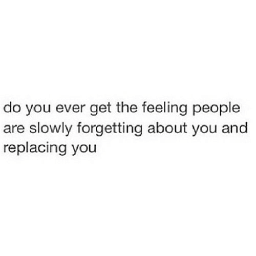 You, Get, and People: do you ever get the feeling people  are slowly forgetting about you and  replacing you