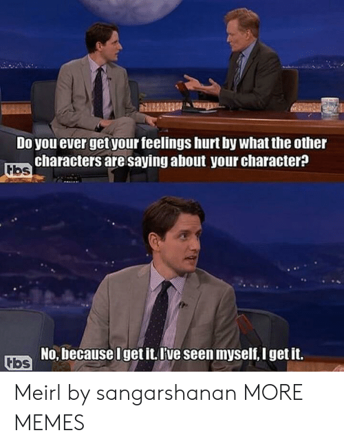 Dank, Memes, and Target: Do you ever get your feelings hurt by what the other  characters are saying about your character?  No, because Uget it. l've seen myself, I get it. Meirl by sangarshanan MORE MEMES
