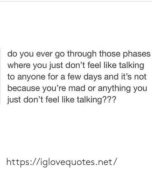Mad, Net, and You: do you ever go through those phases  where you just don't feel like talking  to anyone for a few days and it's not  because you're mad or anything you  just don't feel like talking??? https://iglovequotes.net/