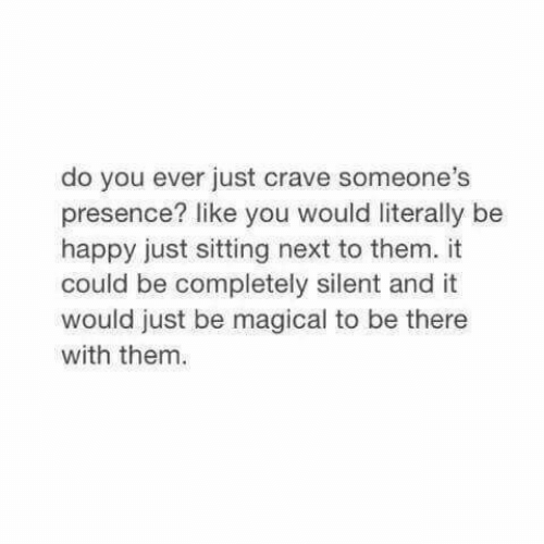 Happy, Be Happy, and Next: do you ever just crave someone's  presence? like you would literally be  happy just sitting next to them. it  could be completely silent and it  would just be magical to be there  with them