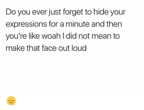 Funny, Mean, and Hide: Do you ever just forget to hide your  expressions for a minute and then  you're like woah l did not mean to  make that face out loud 😑