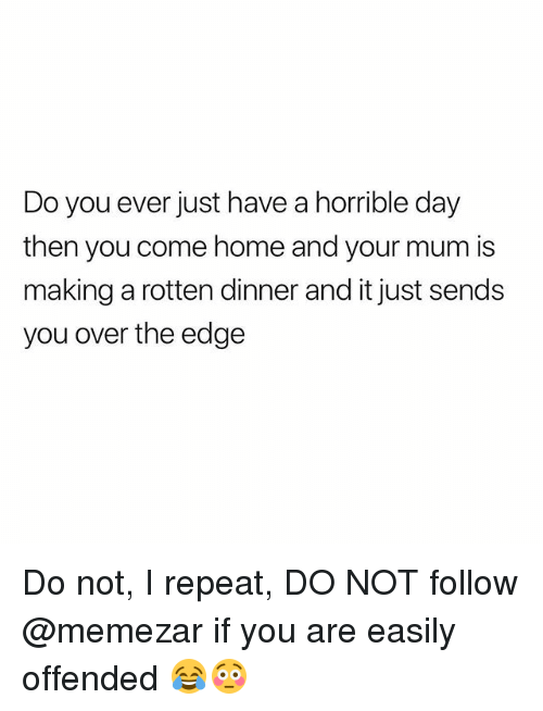 Home, British, and Edge: Do you ever just have a horrible day  then you come home and your mum is  making a rotten dinner and it just sends  you over the edge Do not, I repeat, DO NOT follow @memezar if you are easily offended 😂😳
