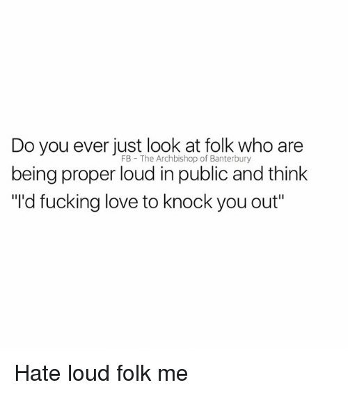 """Love, British, and Who: Do you ever just look at folk who are  being proper loud in public and think  """"'d fucking love to knock you out""""  FB The Archbishop of Banterbury Hate loud folk me"""