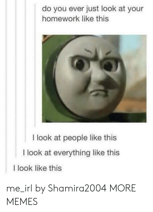 Dank, Memes, and Target: do you ever just look at your  homework like this  I look at people like this  I look at everything like this  I look like this me_irl by Shamira2004 MORE MEMES